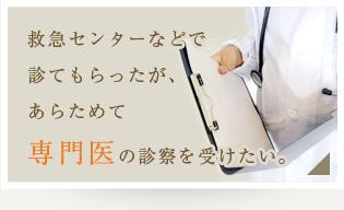 救急センターなどで診てもらったが、あらためて専門医の診察を受けたい。